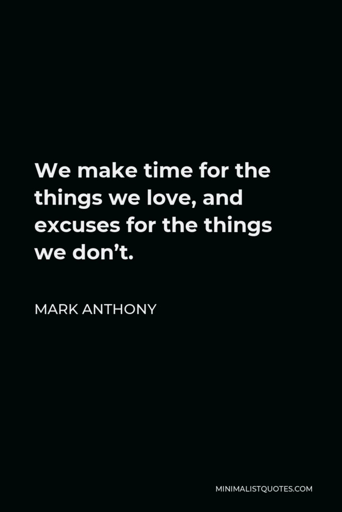 Mark Anthony Quote - We make time for the things we love, and excuses for the things we don't.