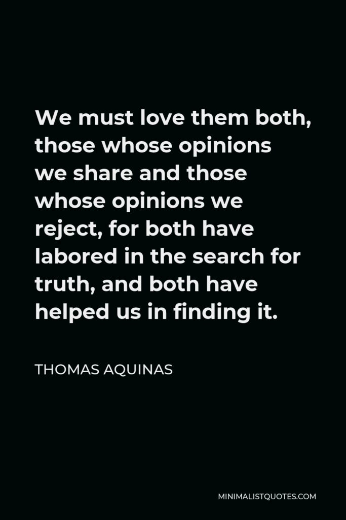 Thomas Aquinas Quote - We must love them both, those whose opinions we share and those whose opinions we reject, for both have labored in the search for truth, and both have helped us in finding it.