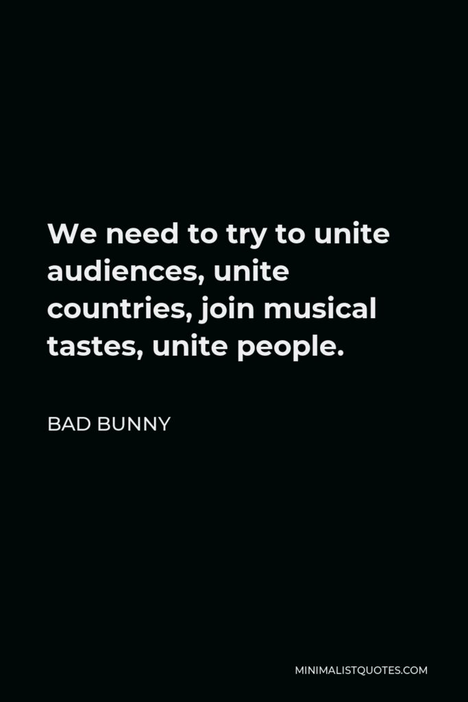 Bad Bunny Quote - We need to try to unite audiences, unite countries, join musical tastes, unite people.