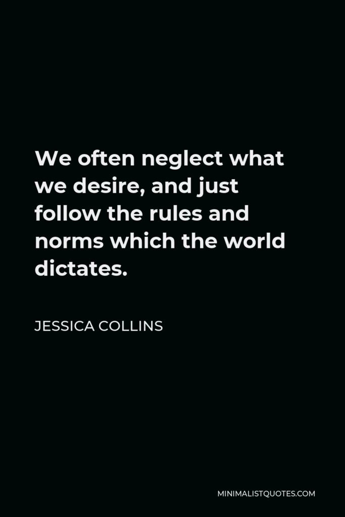 Jessica Collins Quote - We often neglect what we desire, and just follow the rules and norms which the world dictates.