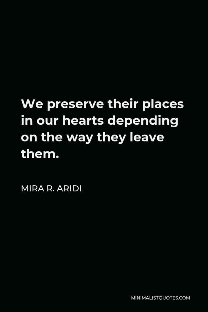 Mira R. Aridi Quote - We preserve their places in our hearts depending on the way they leave them.
