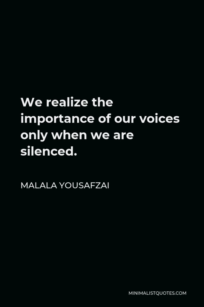 Malala Yousafzai Quote - We realize the importance of our voices only when we are silenced.