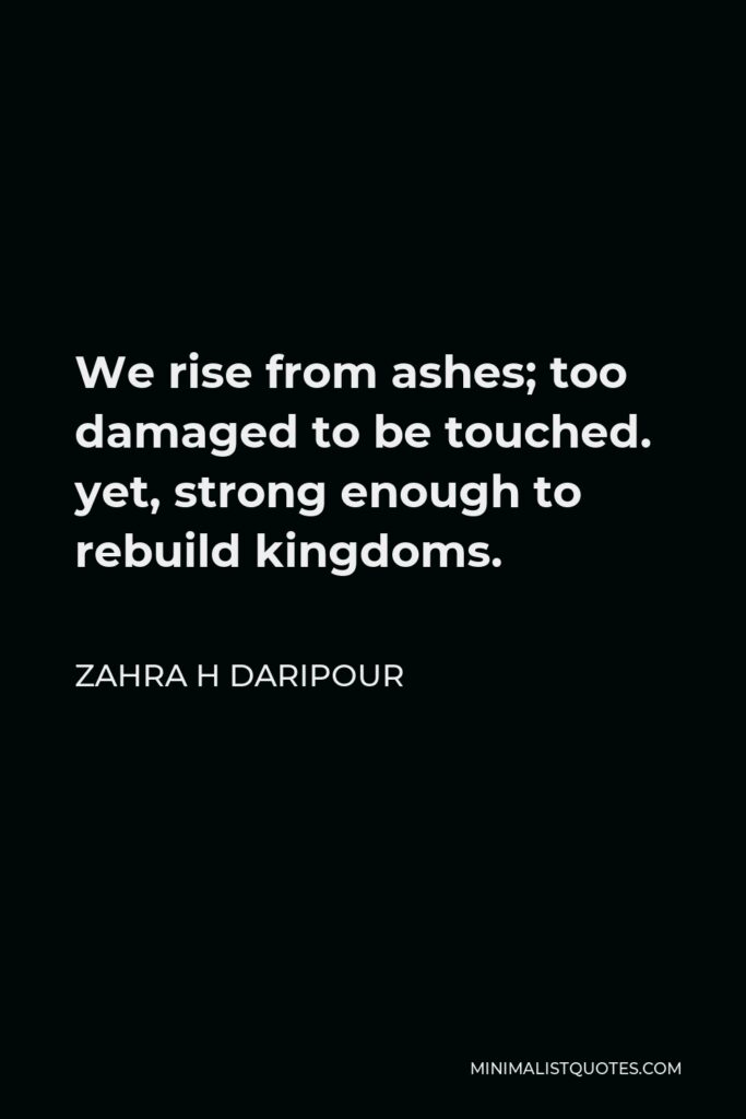 Zahra H Daripour Quote - We rise from ashes; too damaged to be touched. yet, strong enough to rebuild kingdoms.
