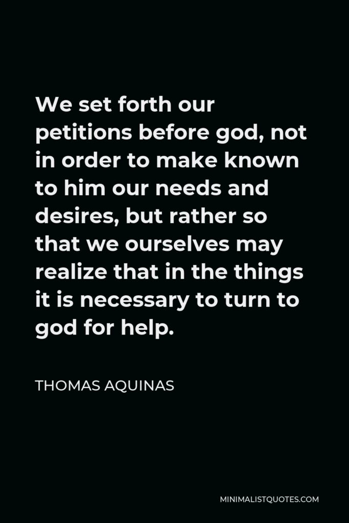 Thomas Aquinas Quote - We set forth our petitions before god, not in order to make known to him our needs and desires, but rather so that we ourselves may realize that in the things it is necessary to turn to god for help.