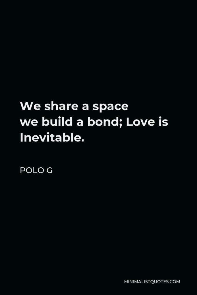 Polo G Quote - We share aspace webuild a bond; Love is Inevitable.