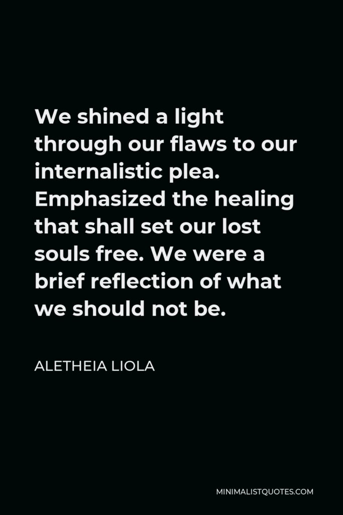 Aletheia Liola Quote - We shined a light through our flaws to our internalistic plea. Emphasized the healing that shall set our lost souls free. We were a brief reflection of what we should not be.