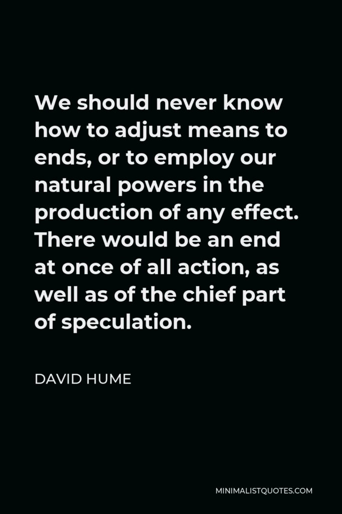 David Hume Quote - We should never know how to adjust means to ends, or to employ our natural powers in the production of any effect. There would be an end at once of all action, as well as of the chief part of speculation.