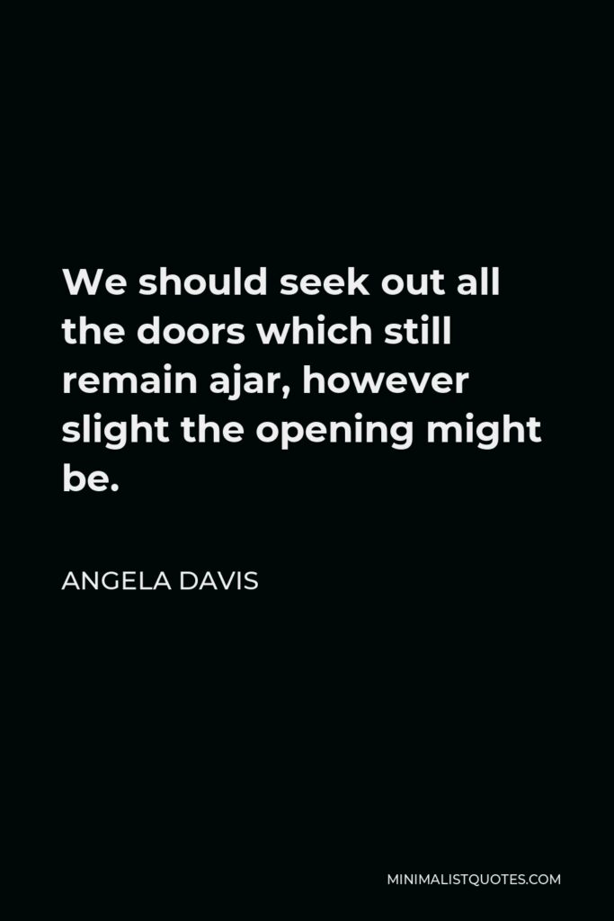 Angela Davis Quote - We should seek out all the doors which still remain ajar, however slight the opening might be.