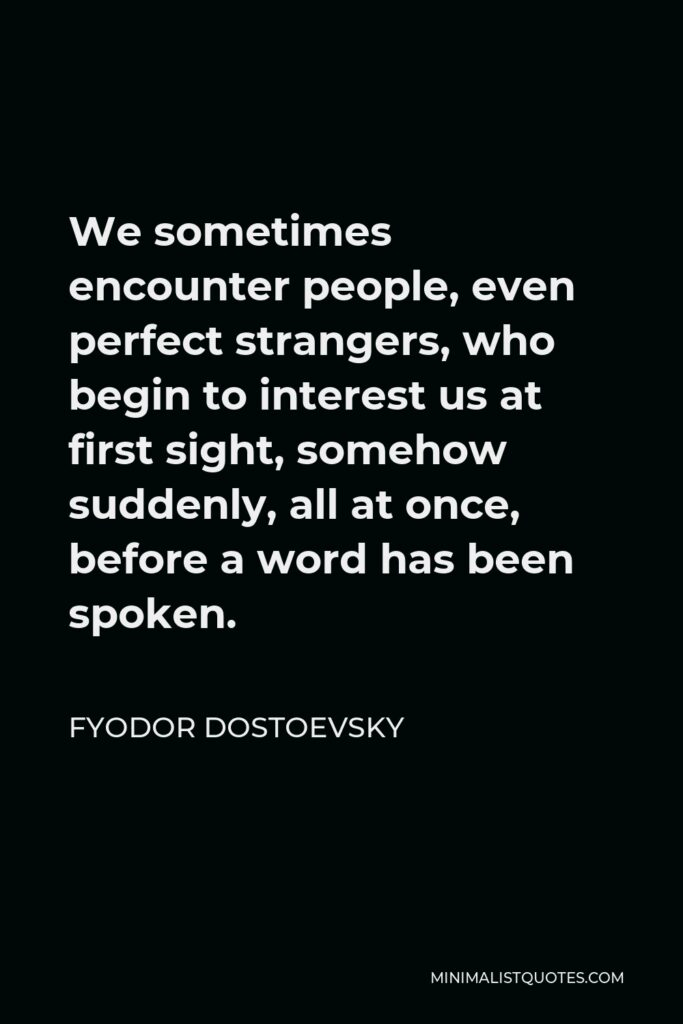 Fyodor Dostoevsky Quote - We sometimes encounter people, even perfect strangers, who begin to interest us at first sight, somehow suddenly, all at once, before a word has been spoken.