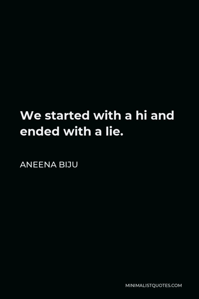 Aneena Biju Quote - We started with a hi and ended with a lie.