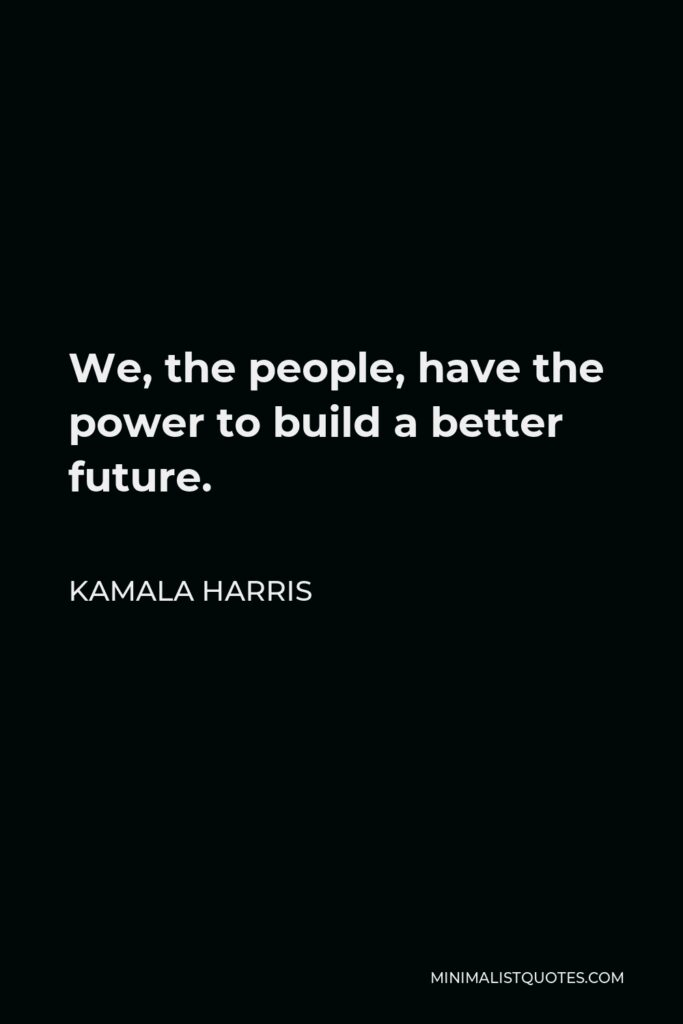 Kamala Harris Quote - We, the people, have the power to build a better future.