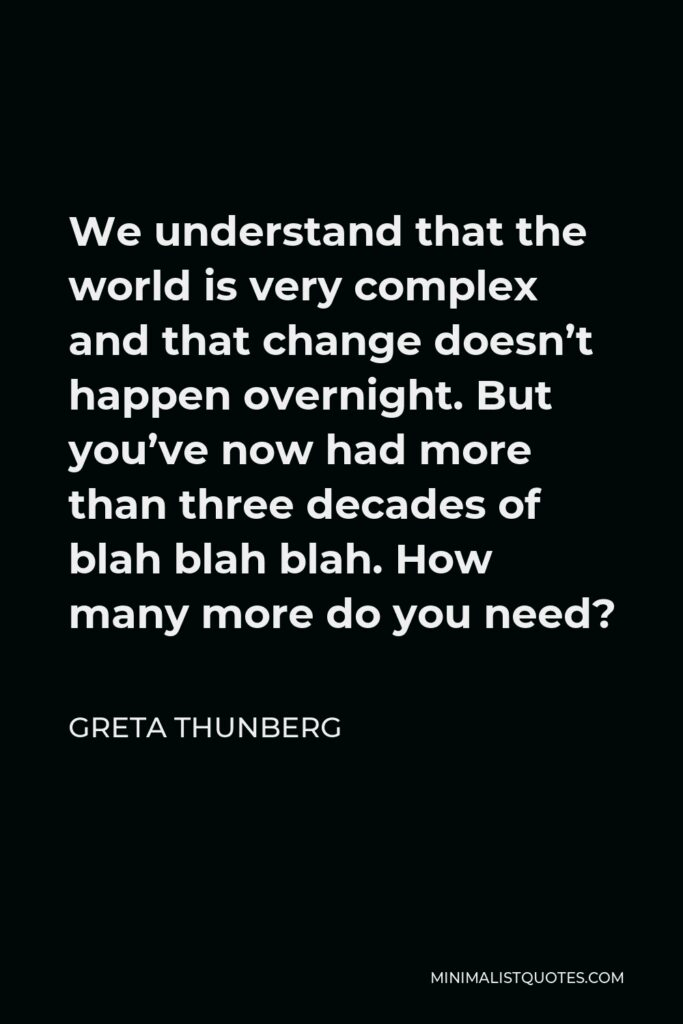 Greta Thunberg Quote - We understand that the world is very complex and that change doesn't happen overnight. But you've now had more than three decades of blah blah blah. How many more do you need?