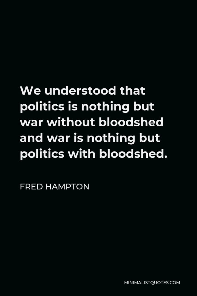 Fred Hampton Quote - We understood that politics is nothing but war without bloodshed and war is nothing but politics with bloodshed.