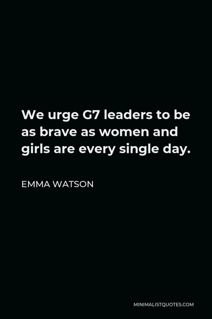 Emma Watson Quote - We urge G7 leaders to be as brave as women and girls are every single day.