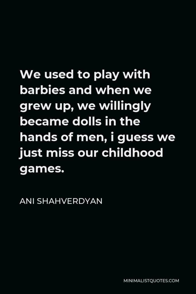 Ani Shahverdyan Quote - We used to play with barbies and when we grew up, we willingly became dolls in the hands of men, i guess we just miss our childhood games.