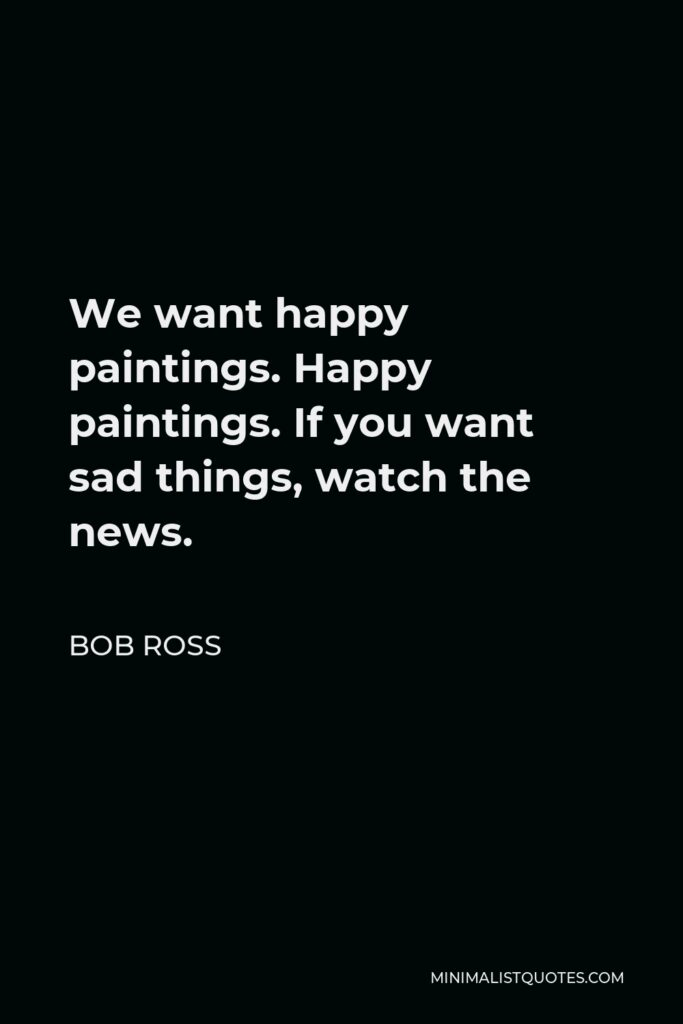 Bob Ross Quote - We want happy paintings. Happy paintings. If you want sad things, watch the news.