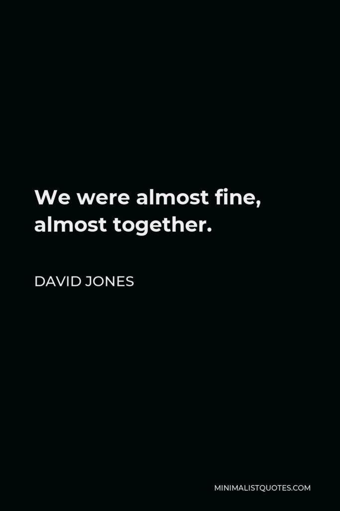 David Jones Quote - We were almost fine, almost together.