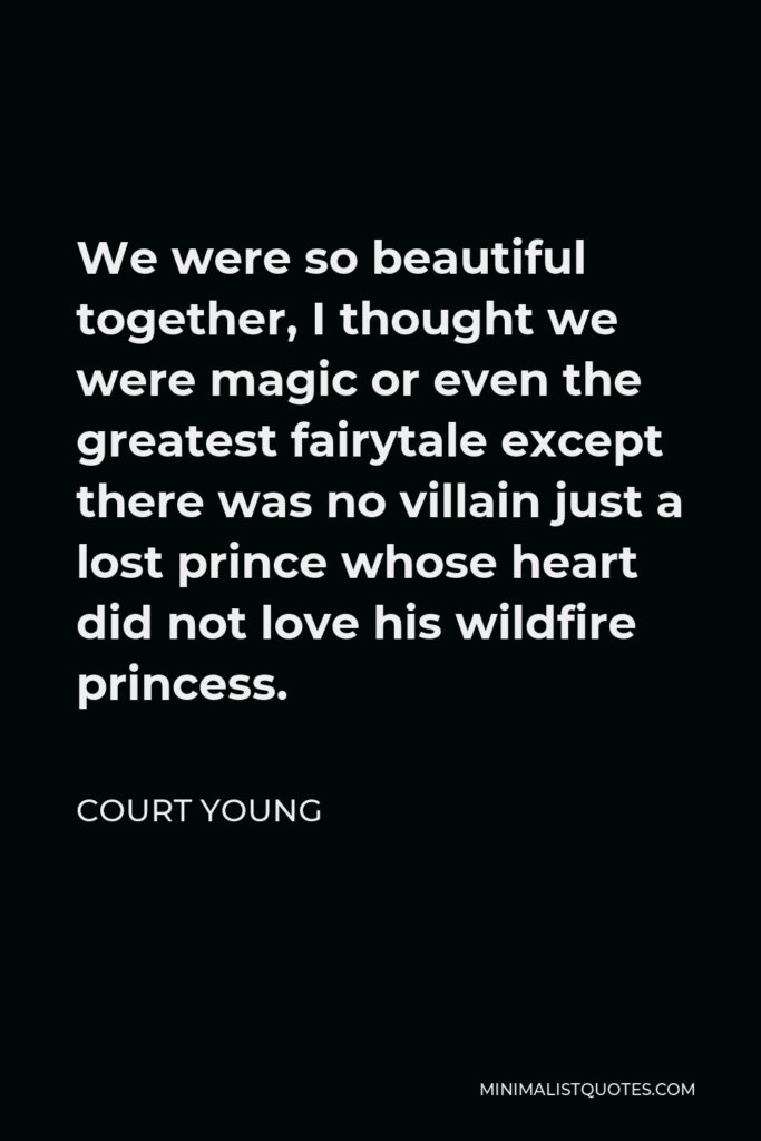 Court Young Quote - We were so beautiful together, I thought we were magic or even the greatest fairytale except there was no villain just a lost prince whose heart did not love his wildfire princess.