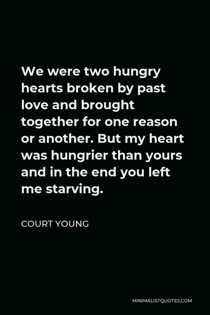 Court Young Quote - We were two hungry hearts broken by past love and brought together for one reason or another. But my heart was hungrier than yours and in the end you left me starving.