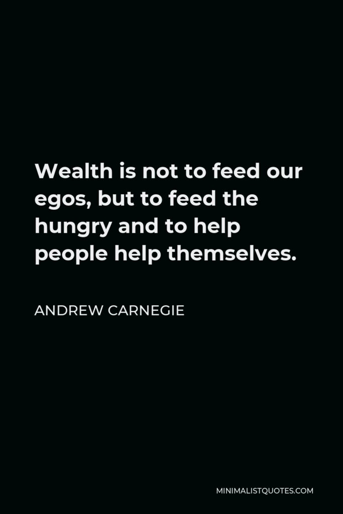 Andrew Carnegie Quote - Wealth is not to feed our egos, but to feed the hungry and to help people help themselves.