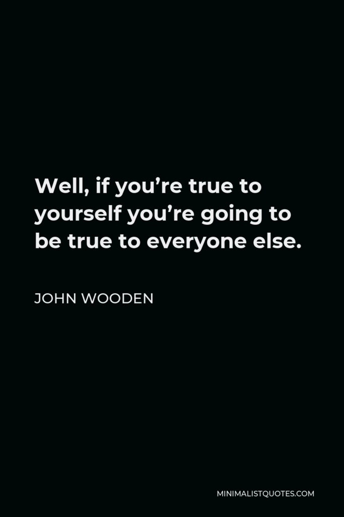 John Wooden Quote - Well, if you're true to yourself you're going to be true to everyone else.