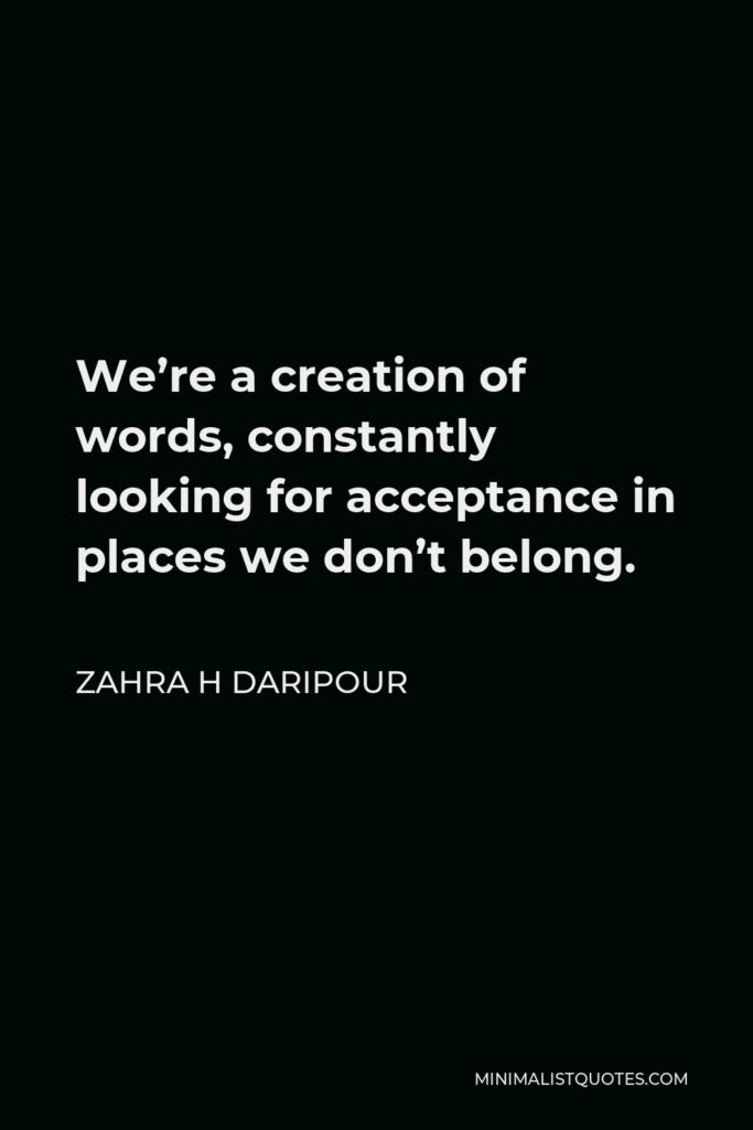 Zahra H Daripour Quote - We're a creation of words, constantly looking for acceptance in places we don't belong.