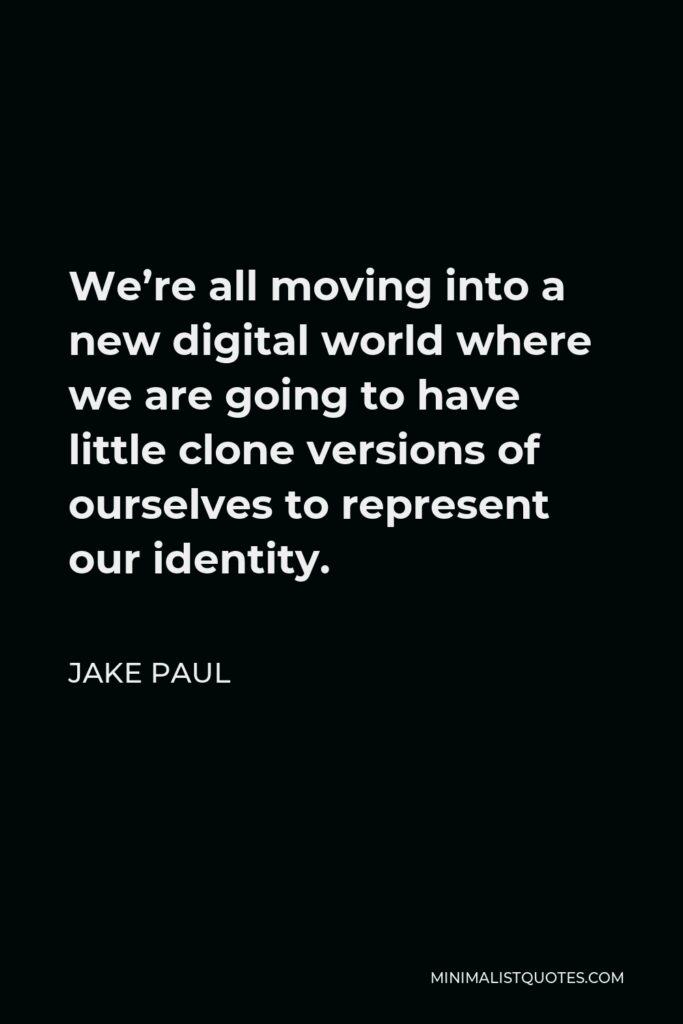 Jake Paul Quote - We're all moving into a new digital world where we are going to have little clone versions of ourselves to represent our identity.