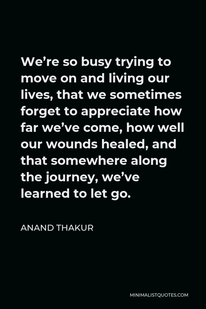 Anand Thakur Quote - We're so busy trying to move on and living our lives, that we sometimes forget to appreciate how far we've come, how well our wounds healed, and that somewhere along the journey, we've learned to let go.
