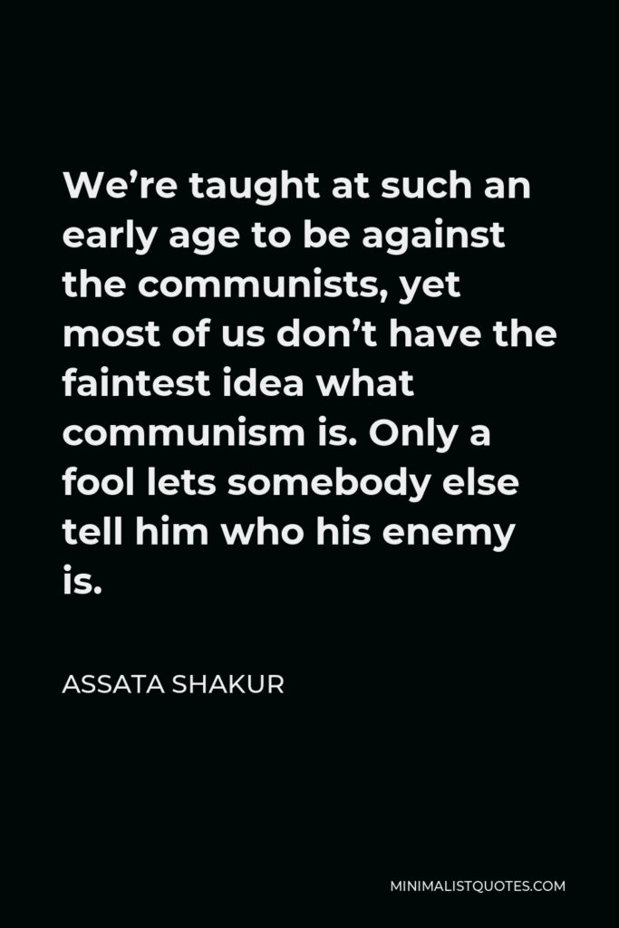 Assata Shakur Quote - We're taught at such an early age to be against the communists, yet most of us don't have the faintest idea what communism is. Only a fool lets somebody else tell him who his enemy is.