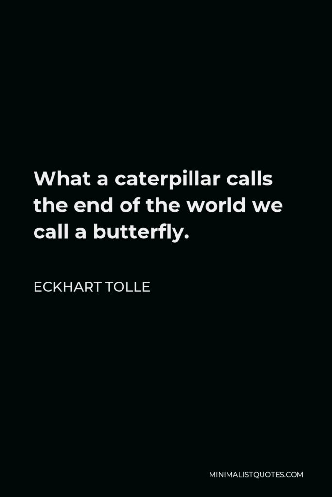 Eckhart Tolle Quote - What a caterpillar calls the end of the world we call a butterfly.