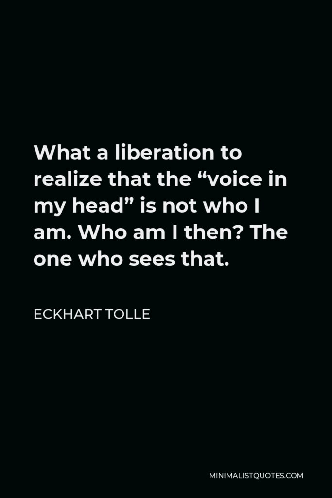 """Eckhart Tolle Quote - What a liberation to realize that the """"voice in my head"""" is not who I am. Who am I then? The one who sees that."""