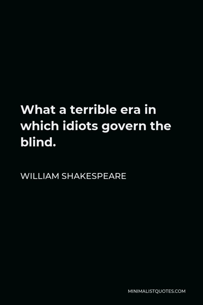 Julius Caesar Quote - What a terrible era in which idiots govern the blind.