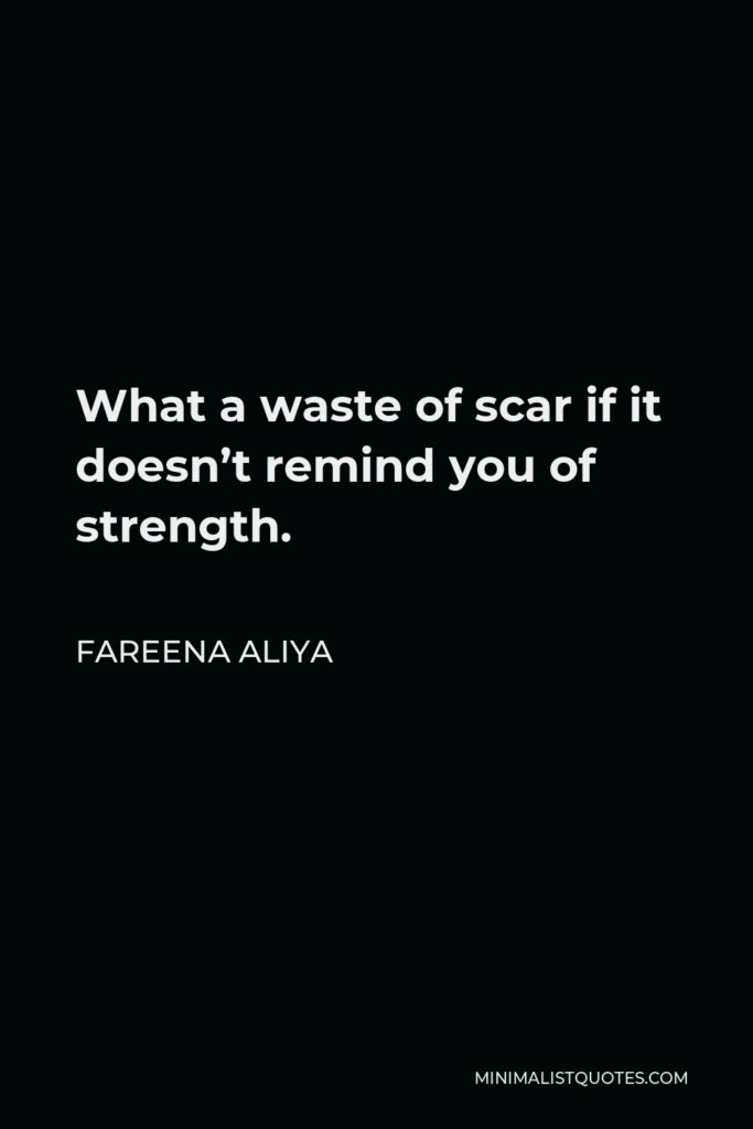 Fareena Aliya Quote - What a waste of scar if it doesn't remind you of strength.