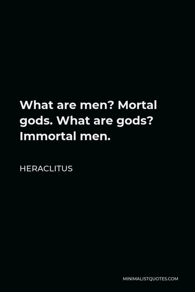 Heraclitus Quote - What are men? Mortal gods. What are gods? Immortal men.