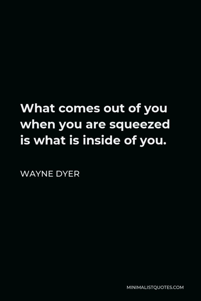 Wayne Dyer Quote - What comes out of you when you are squeezed is what is inside of you.