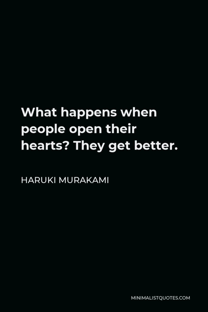 Haruki Murakami Quote - What happens when people open their hearts? They get better.