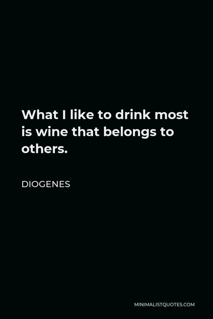 Diogenes Quote - What I like to drink most is wine that belongs to others.