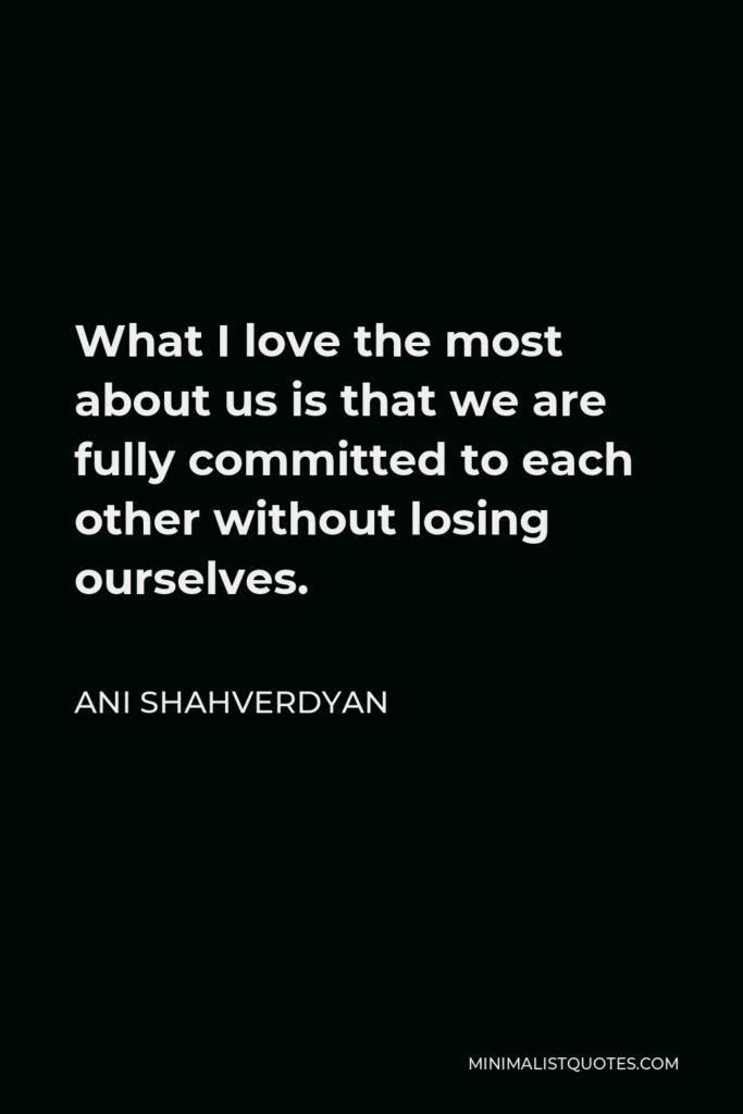 Ani Shahverdyan Quote - What I love the most about us is that we are fully committed to each other without losing ourselves.