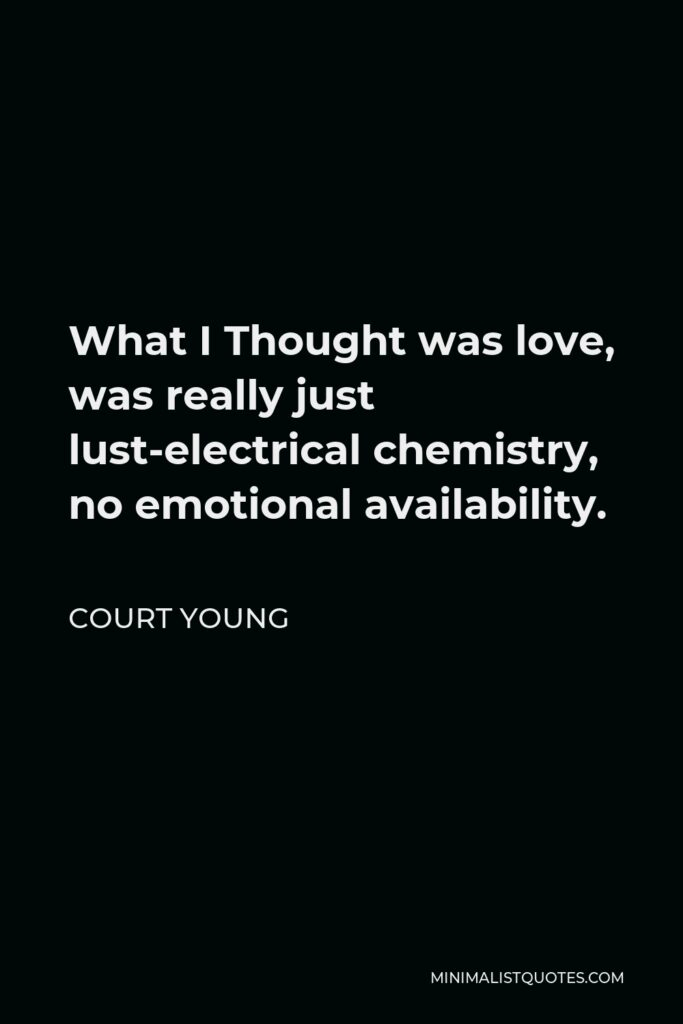 Court Young Quote - What I Thought was love, was really just lust-electrical chemistry, no emotional availability.