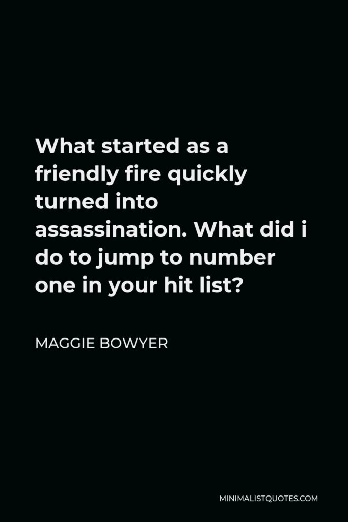 Maggie Bowyer Quote - What started as a friendly fire quickly turned into assassination. What did i do to jump to number one in your hit list?
