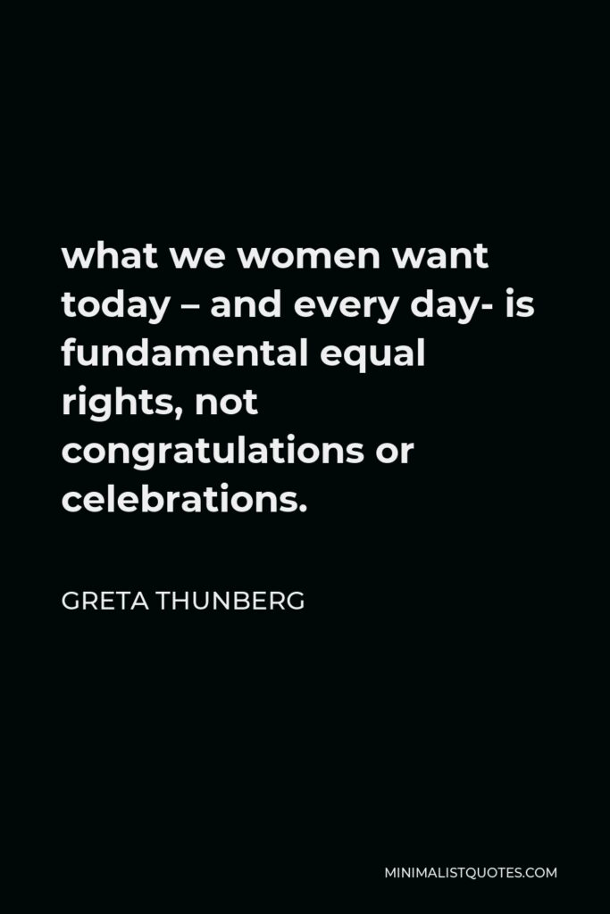 Greta Thunberg Quote - what we women want today – and every day- is fundamental equal rights, not congratulations or celebrations.