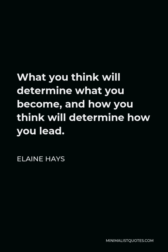 Elaine Hays Quote - What you think will determine what you become, and how you think will determine how you lead.