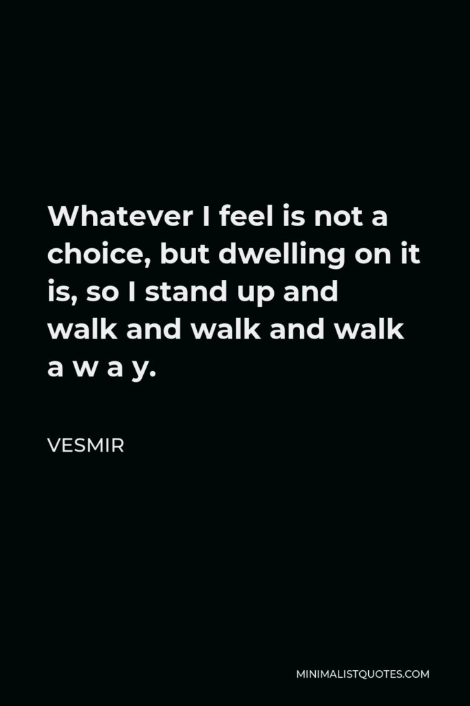 Vesmir Quote - Whatever I feel is not a choice, but dwelling on it is, so I stand up and walk and walk and walk a w a y.