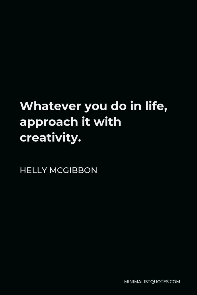 Helly McGibbon Quote - Whatever you do in life, approach it with creativity.