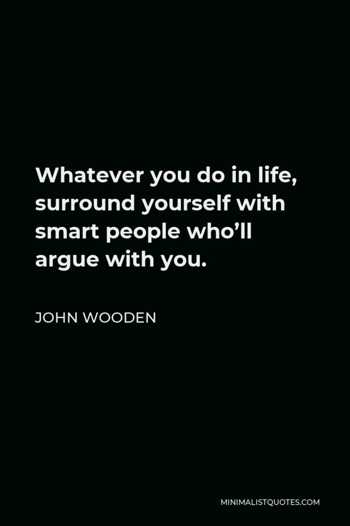 John Wooden Quote - Whatever you do in life, surround yourself with smart people who'll argue with you.