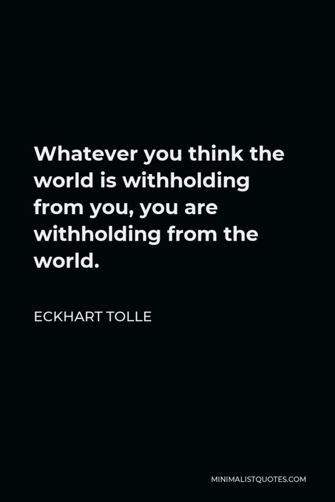 Eckhart Tolle Quote - Whatever you think the world is withholding from you, you are withholding from the world.
