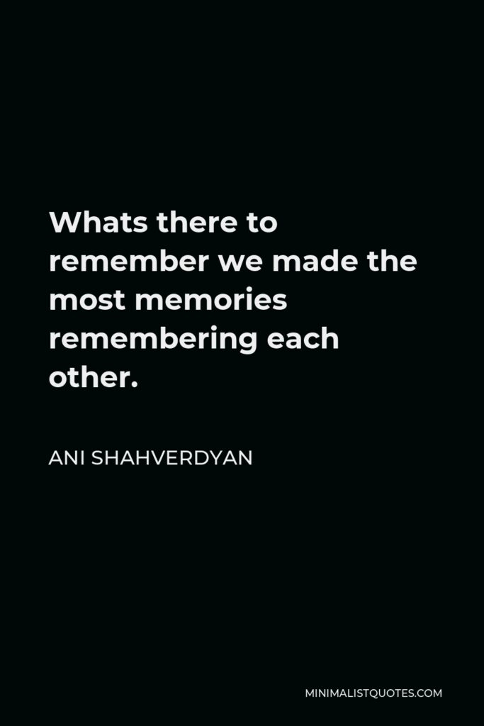 Ani Shahverdyan Quote - Whats there to remember we made the most memories remembering each other.