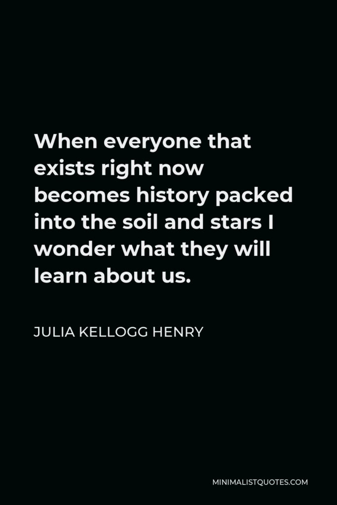 Julia Kellogg Henry Quote - When everyone that exists right now becomes history packed into the soil and stars I wonder what they will learn about us.