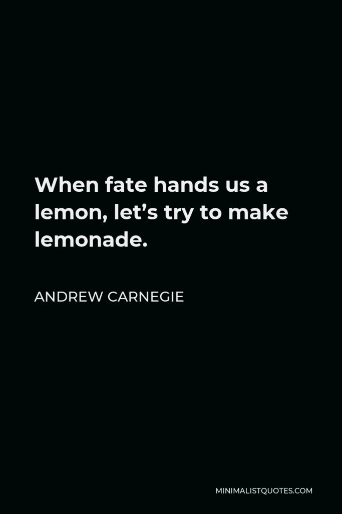 Andrew Carnegie Quote - When fate hands us a lemon, let's try to make lemonade.