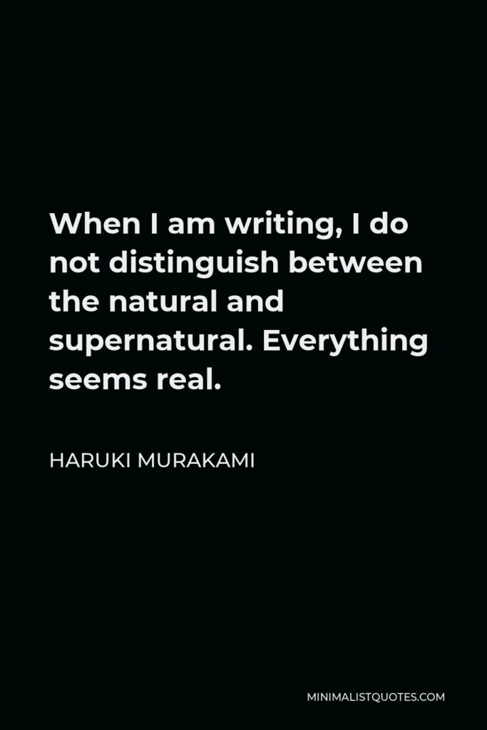 Haruki Murakami Quote - When I am writing, I do not distinguish between the natural and supernatural. Everything seems real.